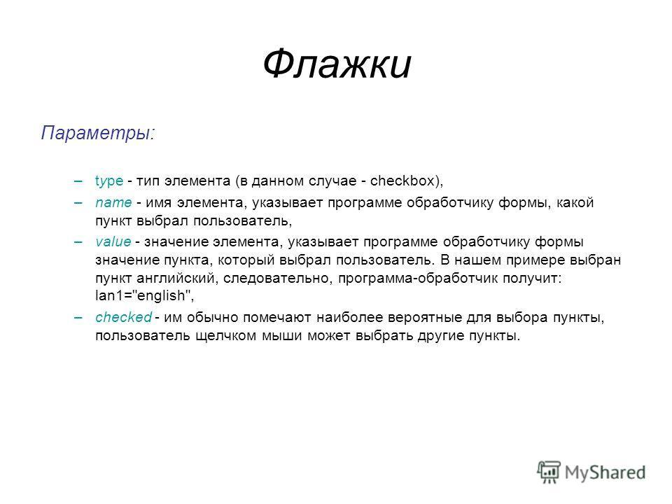 Флажки Параметры: –type - тип элемента (в данном случае - checkbox), –name - имя элемента, указывает программе обработчику формы, какой пункт выбрал пользователь, –value - значение элемента, указывает программе обработчику формы значение пункта, кото