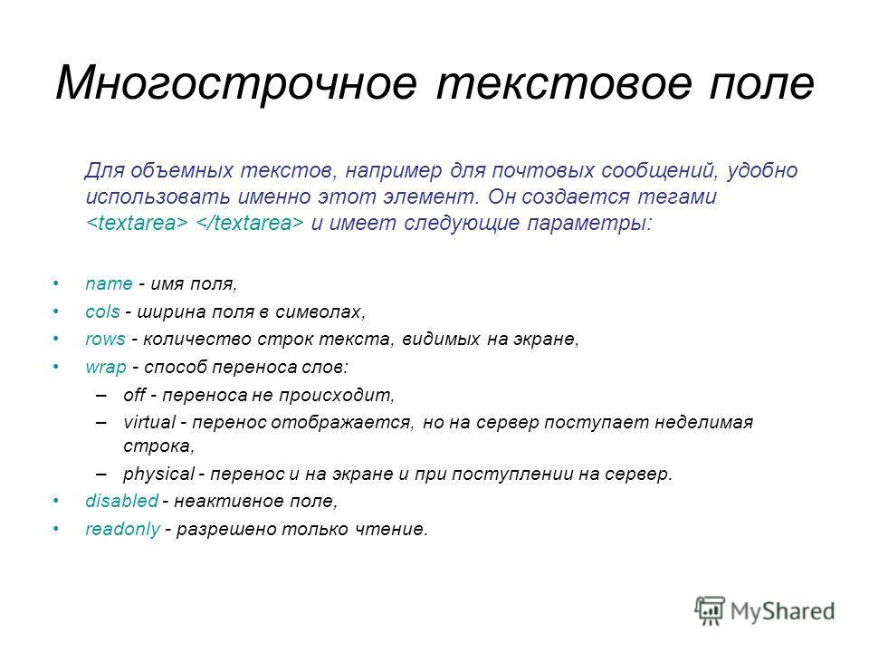 Многострочное текстовое поле Для объемных текстов, например для почтовых сообщений, удобно использовать именно этот элемент. Он создается тегами и имеет следующие параметры: name - имя поля, cols - ширина поля в символах, rows - количество строк текс