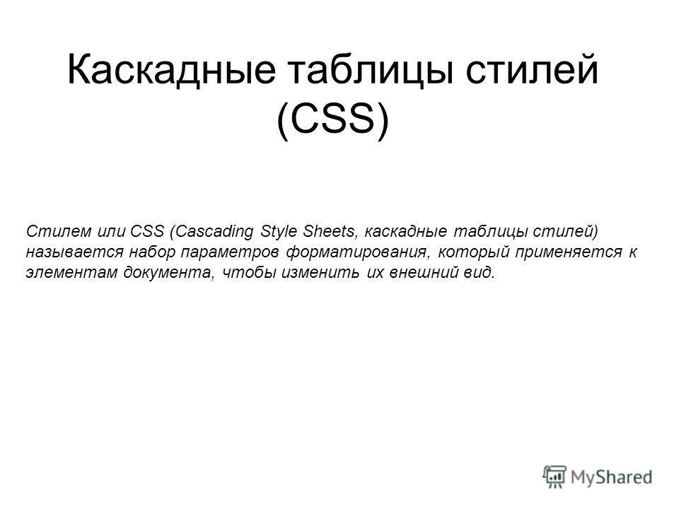 Каскадные таблицы стилей (CSS) Стилем или CSS (Cascading Style Sheets, каскадные таблицы стилей) называется набор параметров форматирования, который применяется к элементам документа, чтобы изменить их внешний вид.