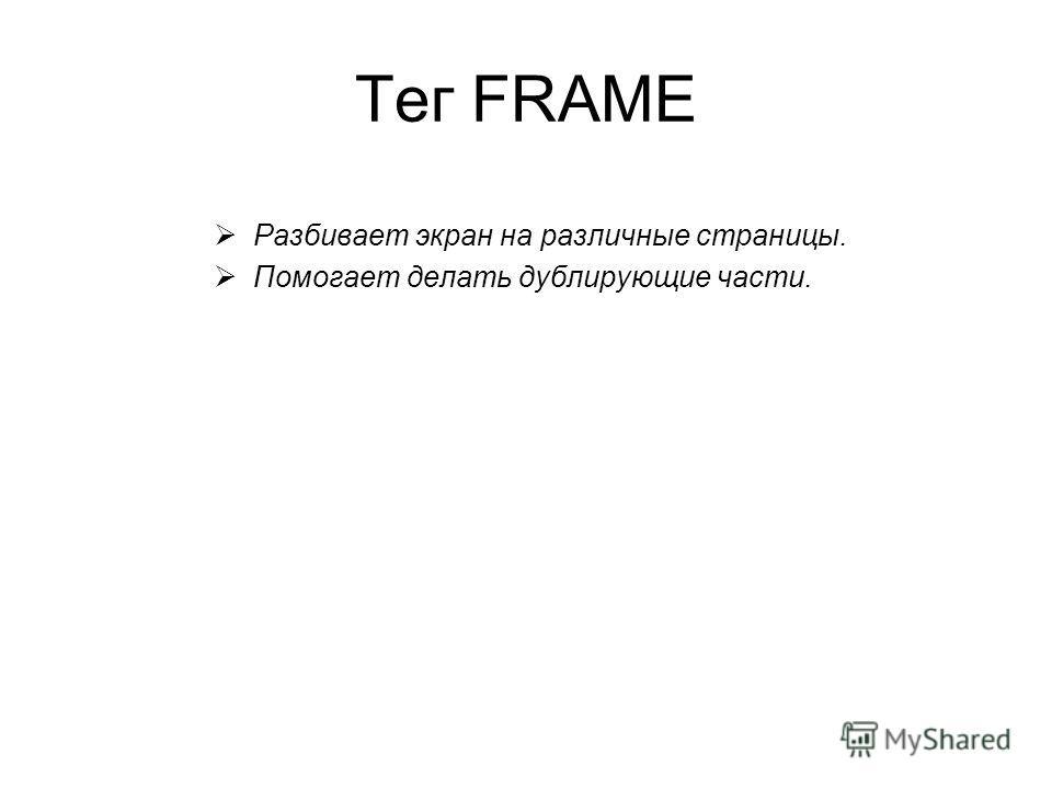 Тег FRAME Разбивает экран на различные страницы. Помогает делать дублирующие части.