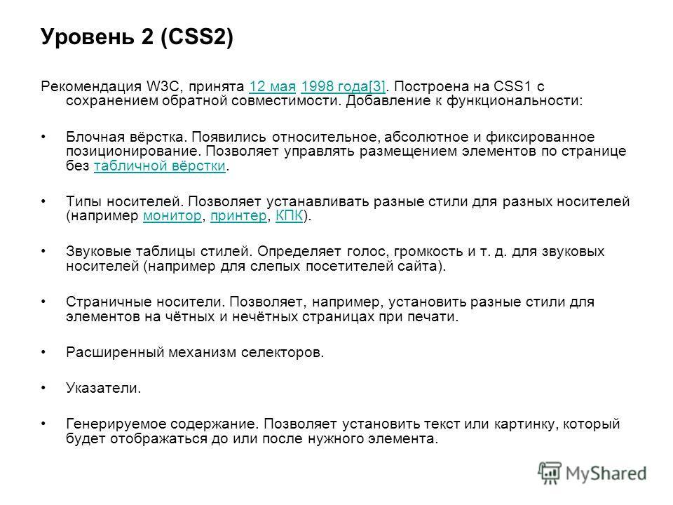 Уровень 2 (CSS2) Рекомендация W3C, принята 12 мая 1998 года[3]. Построена на CSS1 с сохранением обратной совместимости. Добавление к функциональности:12 мая1998 года[3] Блочная вёрстка. Появились относительное, абсолютное и фиксированное позициониров