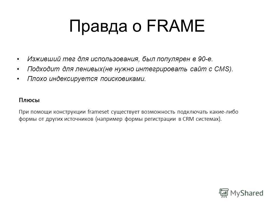 Правда о FRAME Изживший тег для использования, был популярен в 90-е. Подходит для ленивых(не нужно интегрировать сайт с CMS). Плохо индексируется поисковиками. Плюсы При помощи конструкции frameset существует возможность подключать какие-либо формы о