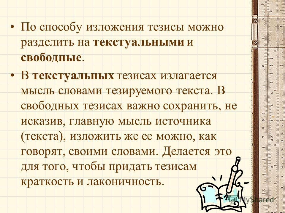 14 По способу изложения тезисы можно разделить на текстуальными и свободные. В текстуальных тезисах излагается мысль словами тезируемого текста. В свободных тезисах важно сохранить, не исказив, главную мысль источника (текста), изложить же ее можно,