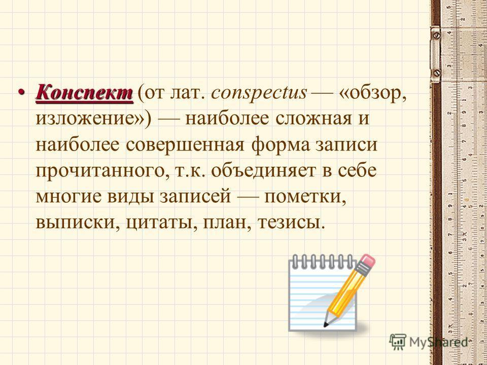 15 КонспектКонспект (от лат. conspectus «обзор, изложение») наиболее сложная и наиболее совершенная форма записи прочитанного, т.к. объединяет в себе многие виды записей пометки, выписки, цитаты, план, тезисы.