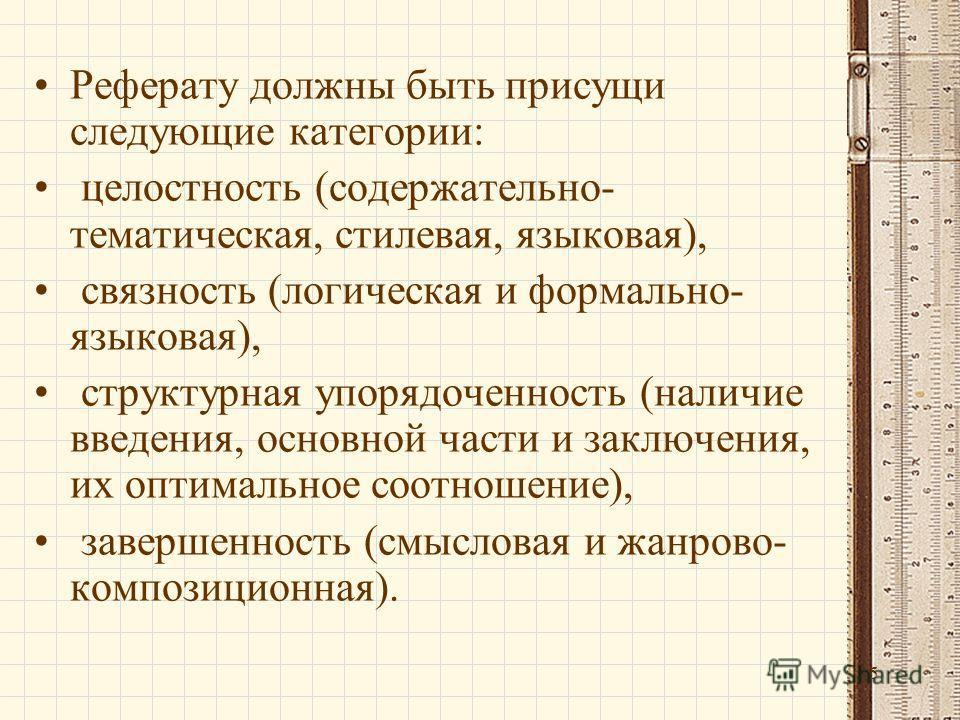 5 Реферату должны быть присущи следующие категории: целостность (содержательно- тематическая, стилевая, языковая), связность (логическая и формально- языковая), структурная упорядоченность (наличие введения, основной части и заключения, их оптимально