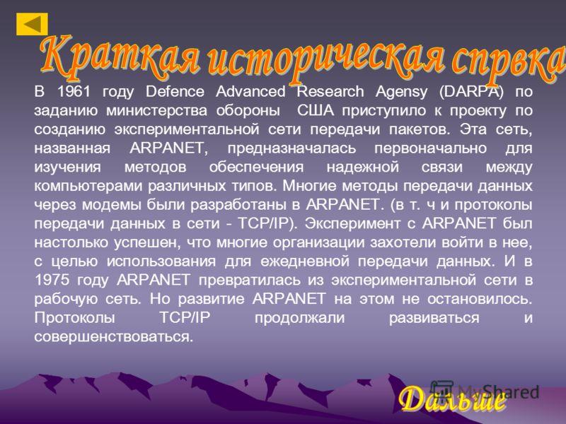 В 1961 году Defence Advanced Research Agensy (DARPA) по заданию министерства обороны США приступило к проекту по созданию экспериментальной сети передачи пакетов. Эта сеть, названная ARPANET, предназначалась первоначально для изучения методов обеспеч