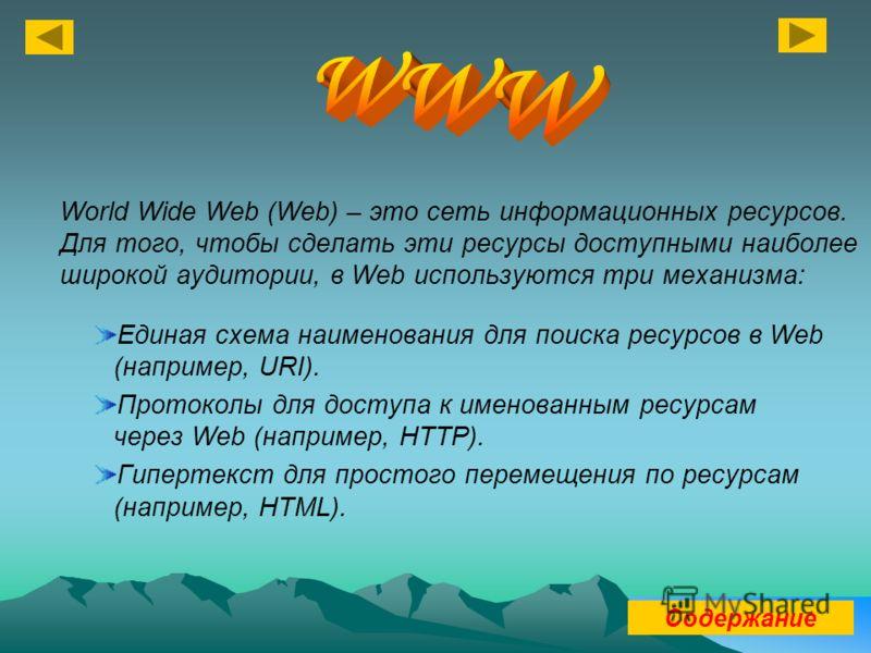 Единая схема наименования для поиска ресурсов в Web (например, URI). Протоколы для доступа к именованным ресурсам через Web (например, HTTP). Гипертекст для простого перемещения по ресурсам (например, HTML). World Wide Web (Web) – это сеть информацио