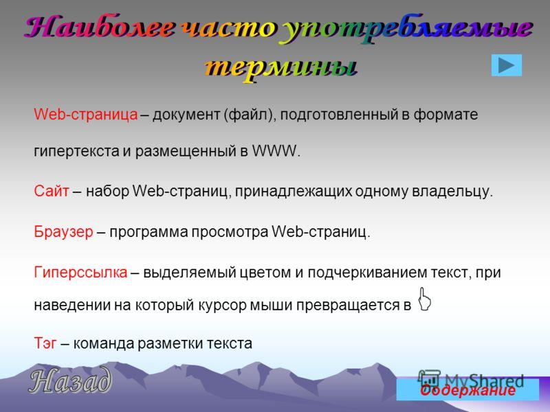 Web-страница – документ (файл), подготовленный в формате гипертекста и размещенный в WWW. Сайт – набор Web-страниц, принадлежащих одному владельцу. Браузер – программа просмотра Web-страниц. Гиперссылка – выделяемый цветом и подчеркиванием текст, при