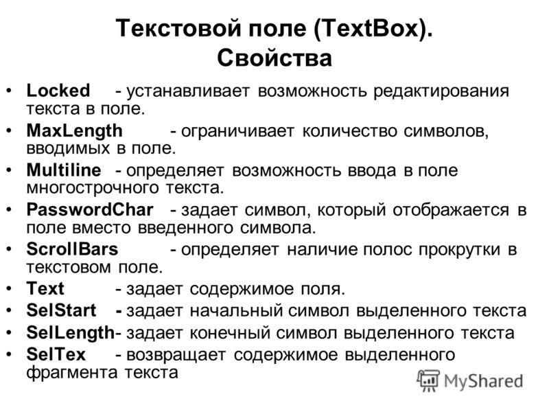 Текстовой поле (TextBox). Свойства Locked - устанавливает возможность редактирования текста в поле. MaxLength- ограничивает количество символов, вводимых в поле. Multiline- определяет возможность ввода в поле многострочного текста. PasswordChar- зада