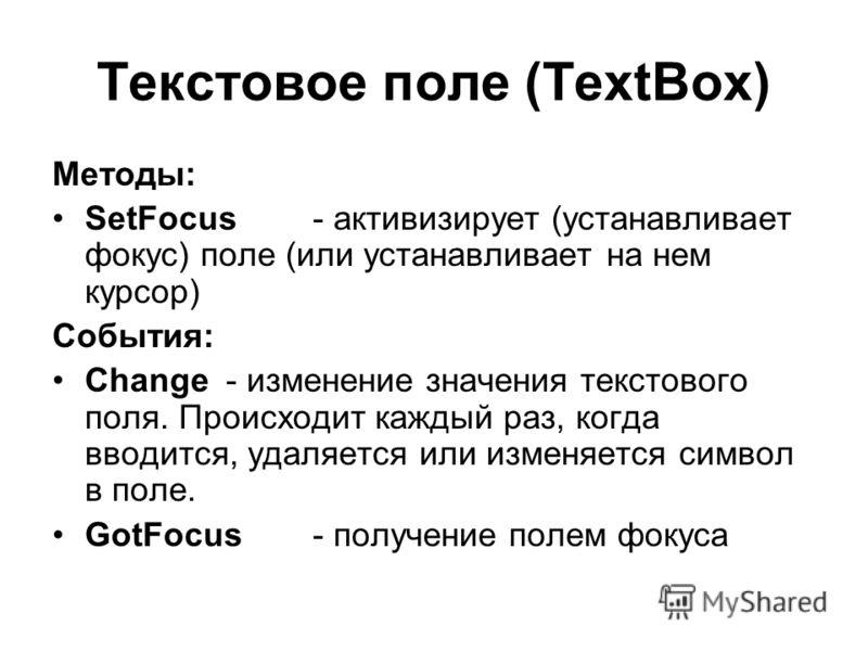 Текстовое поле (TextBox) Методы: SetFocus- активизирует (устанавливает фокус) поле (или устанавливает на нем курсор) События: Change- изменение значения текстового поля. Происходит каждый раз, когда вводится, удаляется или изменяется символ в поле. G