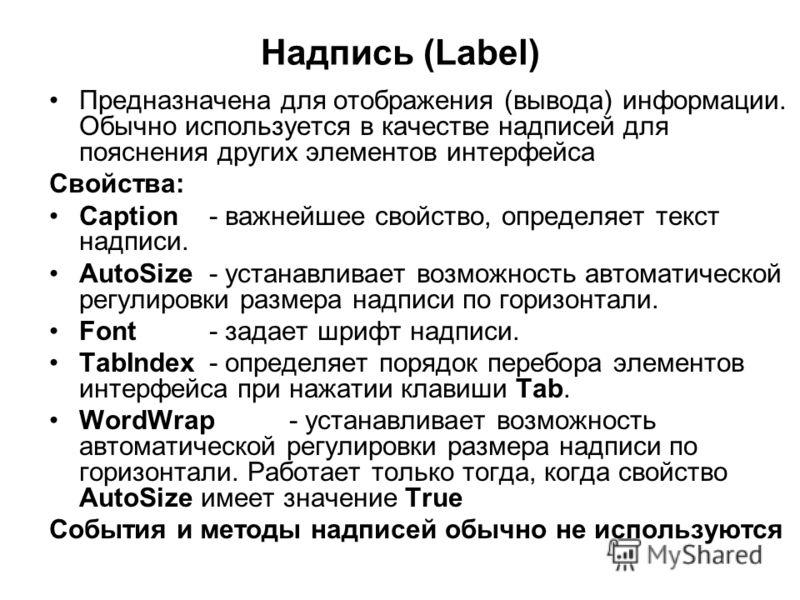Надпись (Label) Предназначена для отображения (вывода) информации. Обычно используется в качестве надписей для пояснения других элементов интерфейса Свойства: Caption- важнейшее свойство, определяет текст надписи. AutoSize- устанавливает возможность