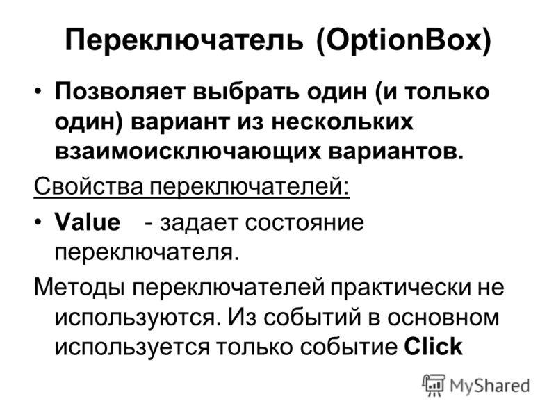 Переключатель (OptionBox) Позволяет выбрать один (и только один) вариант из нескольких взаимоисключающих вариантов. Свойства переключателей: Value- задает состояние переключателя. Методы переключателей практически не используются. Из событий в основн