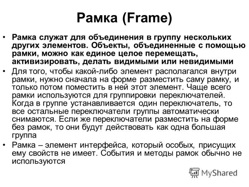 Рамка (Frame) Рамка служат для объединения в группу нескольких других элементов. Объекты, объединенные с помощью рамки, можно как единое целое перемещать, активизировать, делать видимыми или невидимыми Для того, чтобы какой-либо элемент располагался