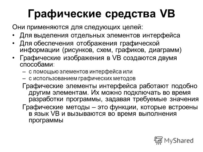 Графические средства VB Они применяются для следующих целей: Для выделения отдельных элементов интерфейса Для обеспечения отображения графической информации (рисунков, схем, графиков, диаграмм) Графические изображения в VB создаются двумя способами :