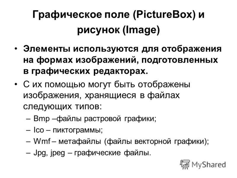 Графическое поле (PictureBox) и рисунок (Image) Элементы используются для отображения на формах изображений, подготовленных в графических редакторах. С их помощью могут быть отображены изображения, хранящиеся в файлах следующих типов: –Bmp –файлы рас
