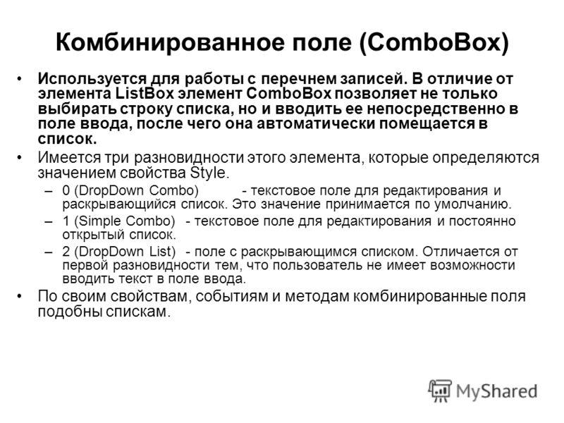 Комбинированное поле (ComboBox) Используется для работы с перечнем записей. В отличие от элемента ListBox элемент ComboBox позволяет не только выбирать строку списка, но и вводить ее непосредственно в поле ввода, после чего она автоматически помещает