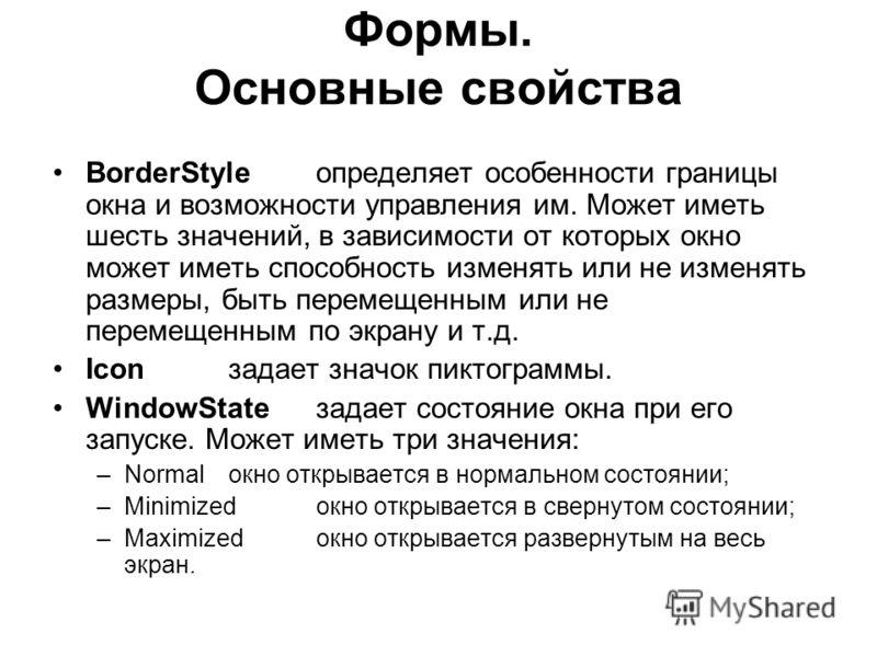 Формы. Основные свойства BorderStyleопределяет особенности границы окна и возможности управления им. Может иметь шесть значений, в зависимости от которых окно может иметь способность изменять или не изменять размеры, быть перемещенным или не перемеще