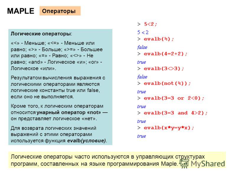 12 MAPLE Операторы Логические операторы: « » - Больше; «>=» - Большее или равно; «=» - Равно; «» - Не равно; «and» - Логическое «и»; «or» - Логическое «или». Результатом вычисления выражения с логическими операторами являются логические константы tru