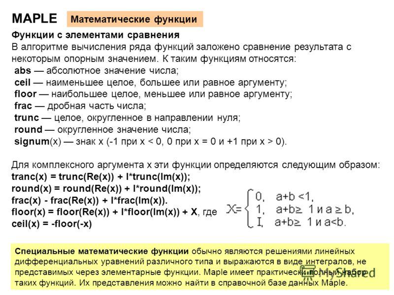 16 MAPLE Математические функции Функции с элементами сравнения В алгоритме вычисления ряда функций заложено сравнение результата с некоторым опорным значением. К таким функциям относятся: abs абсолютное значение числа; ceil наименьшее целое, большее