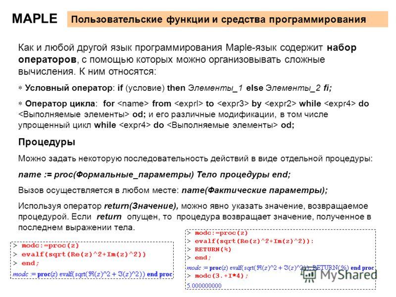 24 MAPLE Пользовательские функции и средства программирования Как и любой другой язык программирования Maple-язык содержит набор операторов, с помощью которых можно организовывать сложные вычисления. К ним относятся: Условный оператор: if (условие) t