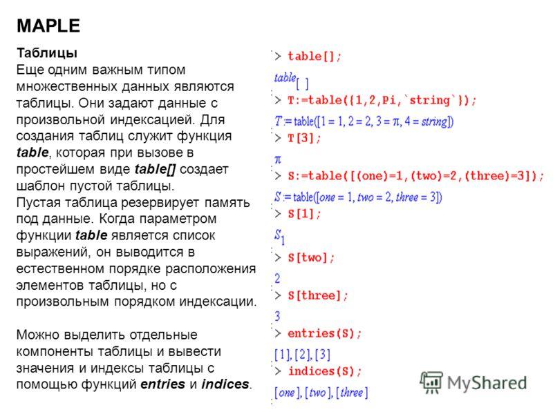 6 MAPLE Таблицы Еще одним важным типом множественных данных являются таблицы. Они задают данные с произвольной индексацией. Для создания таблиц служит функция table, которая при вызове в простейшем виде table[] создает шаблон пустой таблицы. Пустая т