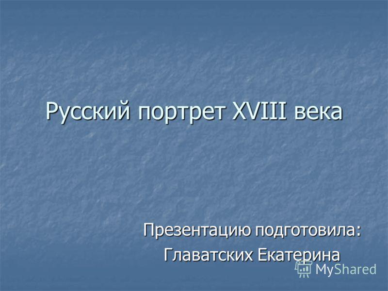 Русский портрет XVIII века Презентацию подготовила: Главатских Екатерина