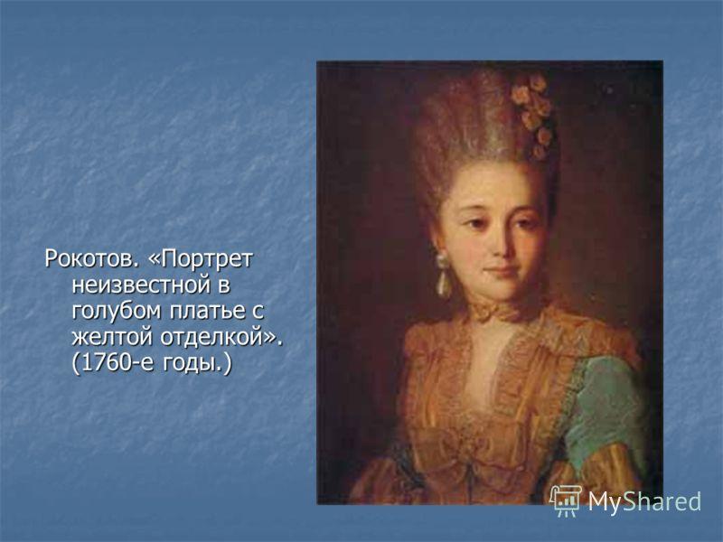 Рокотов. «Портрет неизвестной в голубом платье с желтой отделкой». (1760-е годы.)