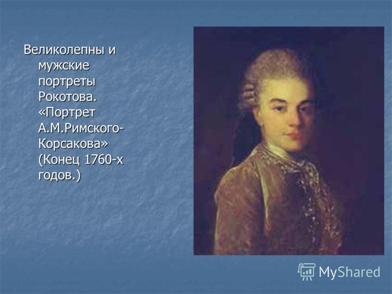 Великолепны и мужские портреты Рокотова. «Портрет А.М.Римского- Корсакова» (Конец 1760-х годов.)