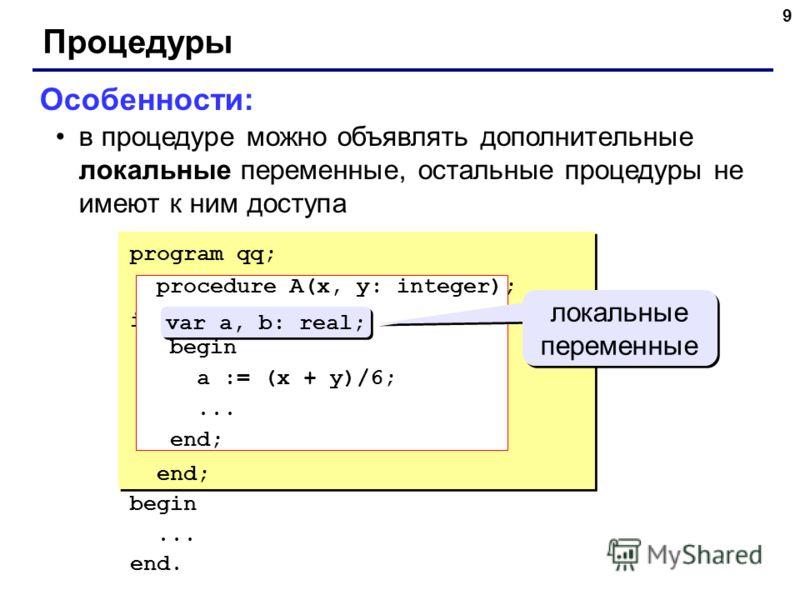 8 Процедуры Особенности: для каждого формального параметра после двоеточия указывают его тип если однотипные параметры стоят рядом, их перечисляют через запятую внутри процедуры параметры используются так же, как и переменные procedure A (x: real; y: