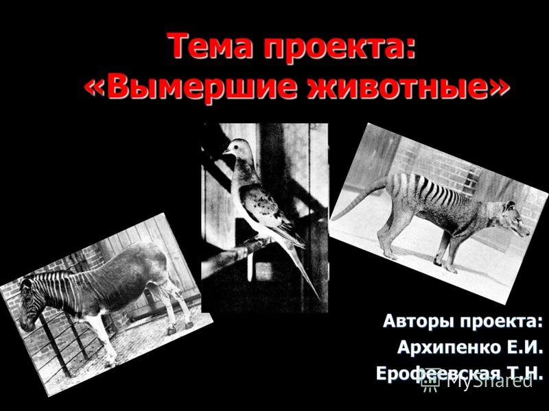 Тема проекта: «Вымершие животные» Авторы проекта: Архипенко Е.И. Ерофеевская Т.Н.