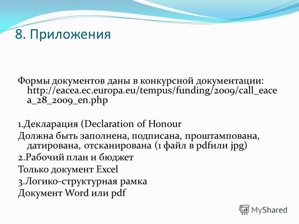 8. Приложения Формы документов даны в конкурсной документации: http://eacea.ec.europa.eu/tempus/funding/2009/call_eace a_28_2009_en.php 1.Декларация (Declaration of Honour Должна быть заполнена, подписана, проштампована, датирована, отсканирована (1