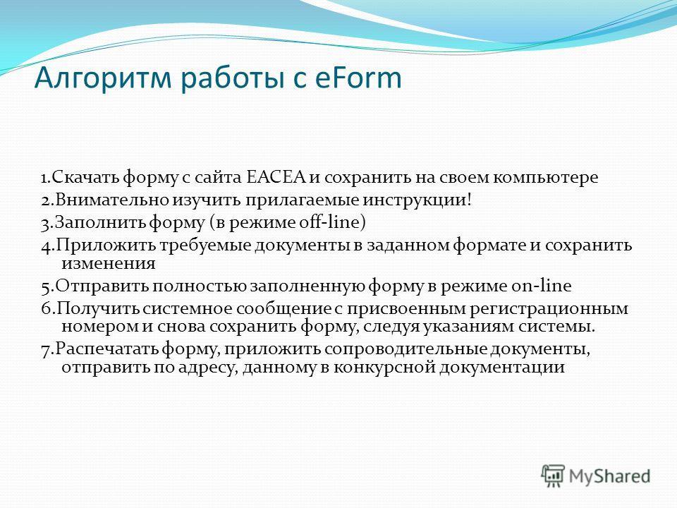 Алгоритм работы с eForm 1.Скачать форму с сайта EACEA и сохранить на своем компьютере 2.Внимательно изучить прилагаемые инструкции! 3.Заполнить форму (в режиме off-line) 4.Приложить требуемые документы в заданном формате и сохранить изменения 5.Отпра