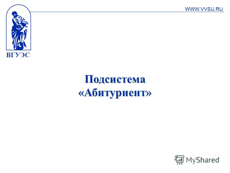 ВГУЭС Подсистема «Абитуриент» WWW.VVSU.RU