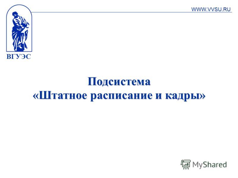 ВГУЭС Подсистема «Штатное расписание и кадры» WWW.VVSU.RU