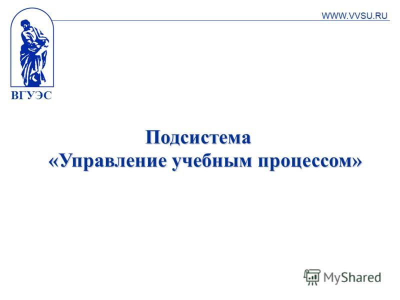 ВГУЭС Подсистема «Управление учебным процессом» WWW.VVSU.RU