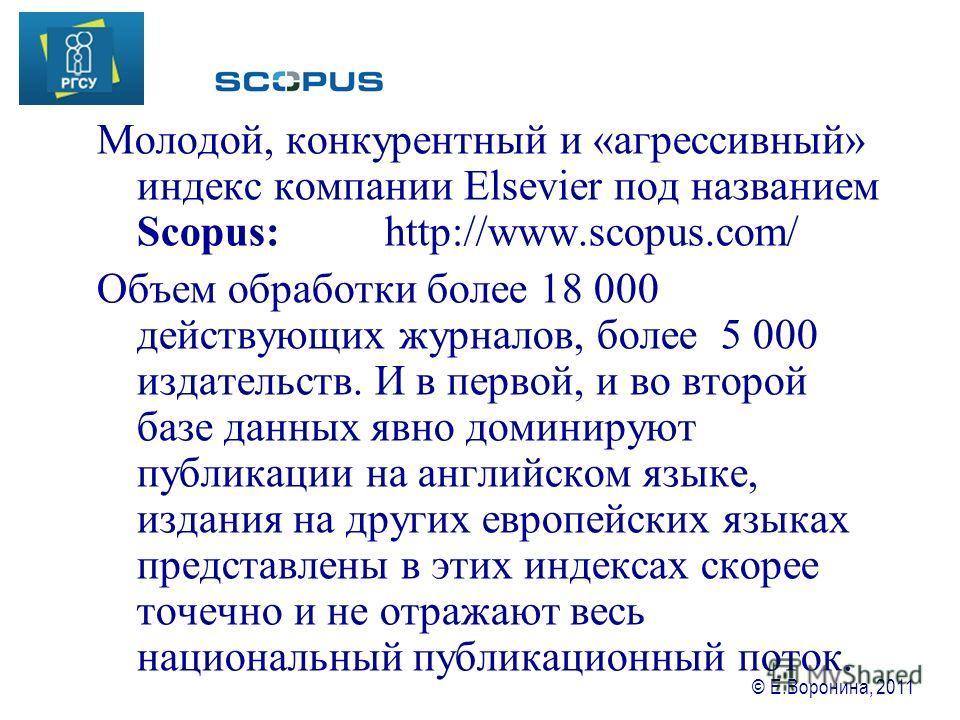 © Е.Воронина, 2011 Молодой, конкурентный и «агрессивный» индекс компании Elsevier под названием Scopus: http://www.scopus.com/ Объем обработки более 18 000 действующих журналов, более 5 000 издательств. И в первой, и во второй базе данных явно домини
