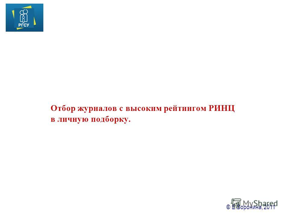 © Е.Воронина, 2011 Отбор журналов с высоким рейтингом РИНЦ в личную подборку.