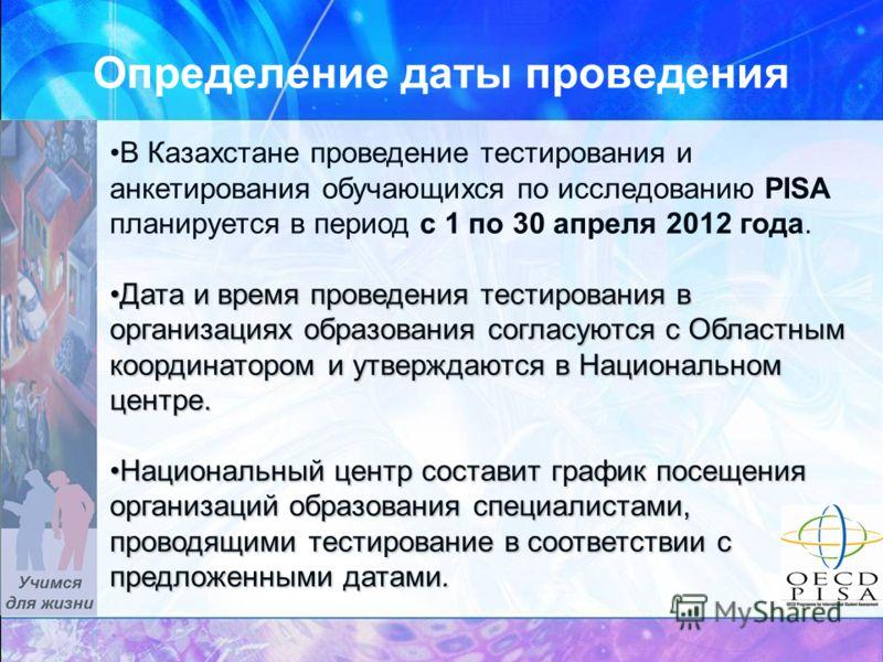 Определение даты проведения В Казахстане проведение тестирования и анкетирования обучающихся по исследованию PISA планируется в период с 1 по 30 апреля 2012 года. Дата и время проведения тестирования в организациях образования согласуются с Областным