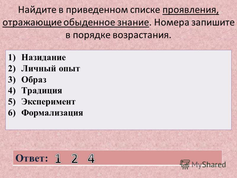 Найдите в приведенном списке проявления, отражающие обыденное знание. Номера запишите в порядке возрастания. 1)Назидание 2)Личный опыт 3)Образ 4)Традиция 5)Эксперимент 6)Формализация Ответ: