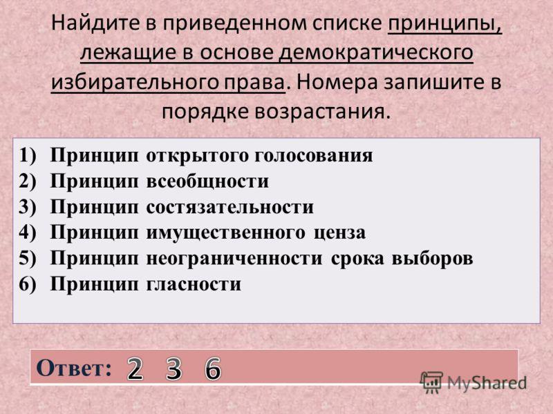 Найдите в приведенном списке принципы, лежащие в основе демократического избирательного права. Номера запишите в порядке возрастания. 1)Принцип открытого голосования 2)Принцип всеобщности 3)Принцип состязательности 4)Принцип имущественного ценза 5)Пр