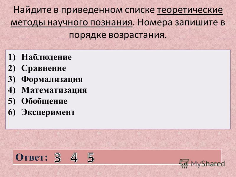 Найдите в приведенном списке теоретические методы научного познания. Номера запишите в порядке возрастания. 1)Наблюдение 2)Сравнение 3)Формализация 4)Математизация 5)Обобщение 6)Эксперимент Ответ: