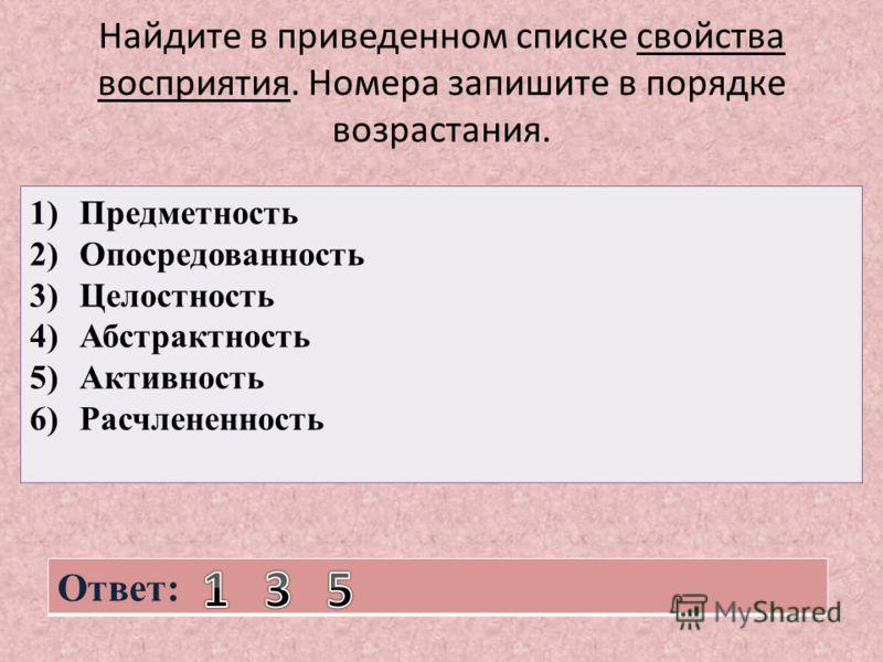 Найдите в приведенном списке свойства восприятия. Номера запишите в порядке возрастания. 1)Предметность 2)Опосредованность 3)Целостность 4)Абстрактность 5)Активность 6)Расчлененность Ответ: