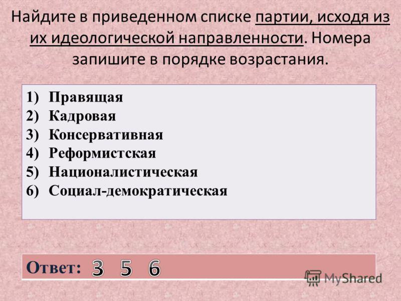 Найдите в приведенном списке партии, исходя из их идеологической направленности. Номера запишите в порядке возрастания. 1)Правящая 2)Кадровая 3)Консервативная 4)Реформистская 5)Националистическая 6)Социал-демократическая Ответ: