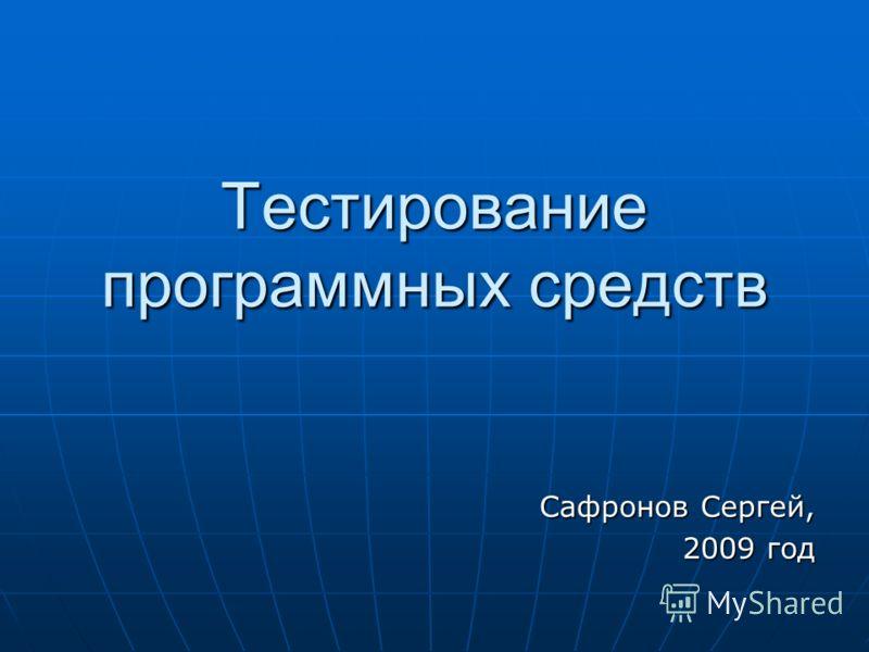 Тестирование программных средств Сафронов Сергей, 2009 год