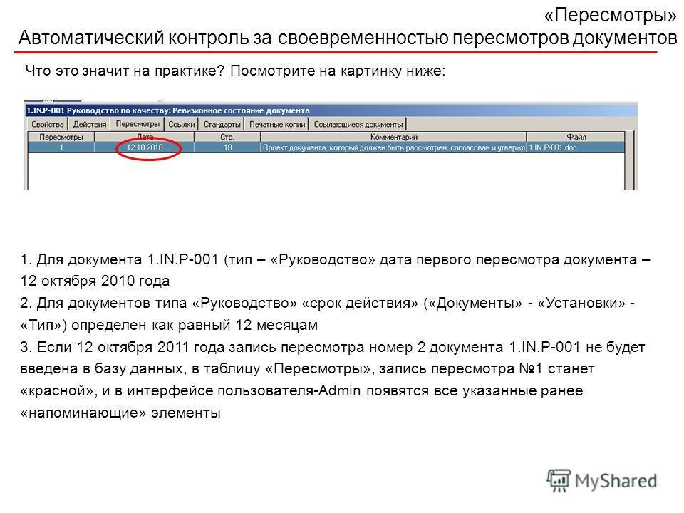 «Пересмотры» Автоматический контроль за своевременностью пересмотров документов Что это значит на практике? Посмотрите на картинку ниже: 1. Для документа 1.IN.P-001 (тип – «Руководство» дата первого пересмотра документа – 12 октября 2010 года 2. Для