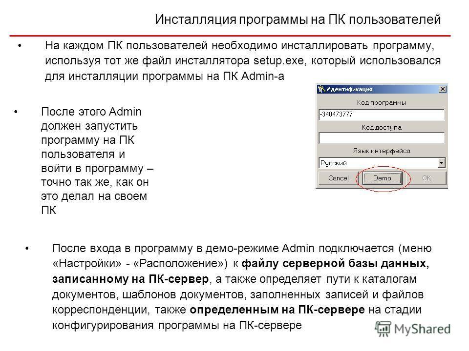 Инсталляция программы на ПК пользователей На каждом ПК пользователей необходимо инсталлировать программу, используя тот же файл инсталлятора setup.exe, который использовался для инсталляции программы на ПК Admin-a После этого Admin должен запустить п
