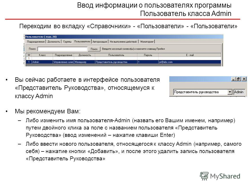 Ввод информации о пользователях программы Пользователь класса Admin Вы сейчас работаете в интерфейсе пользователя «Представитель Руководства», относящемуся к классу Admin Переходим во вкладку «Справочники» - «Пользователи» - «Пользователи» Мы рекомен