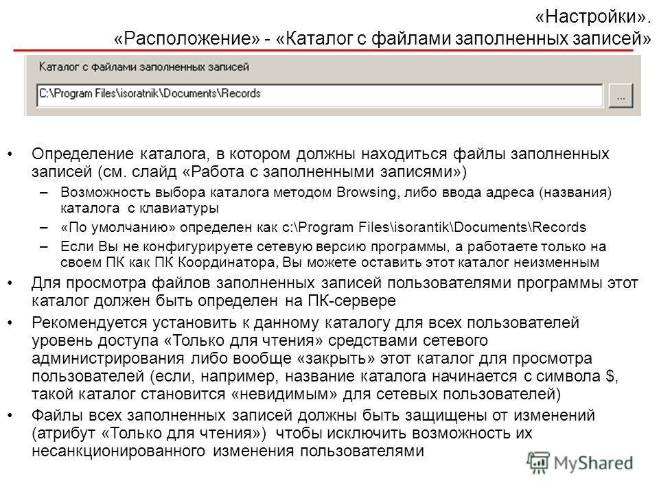 «Настройки». «Расположение» - «Каталог с файлами заполненных записей» Определение каталога, в котором должны находиться файлы заполненных записей (см. слайд «Работа с заполненными записями») –Возможность выбора каталога методом Browsing, либо ввода а