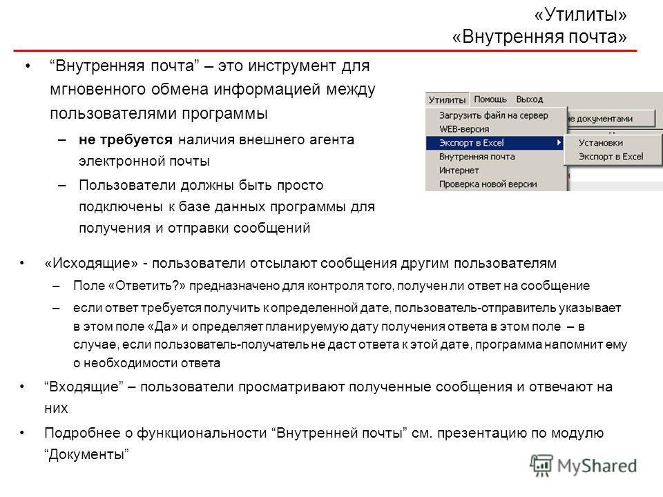 «Утилиты» «Внутренняя почта» Внутренняя почта – это инструмент для мгновенного обмена информацией между пользователями программы –не требуется наличия внешнего агента электронной почты –Пользователи должны быть просто подключены к базе данных програм