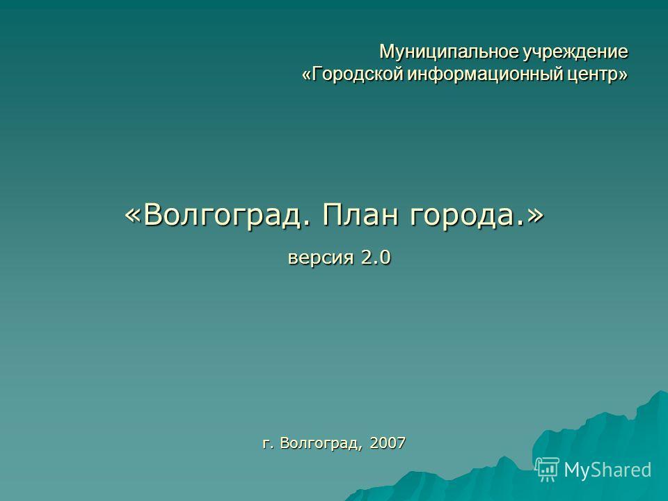 Муниципальное учреждение «Городской информационный центр» «Волгоград. План города.» версия 2.0 версия 2.0 г. Волгоград, 2007